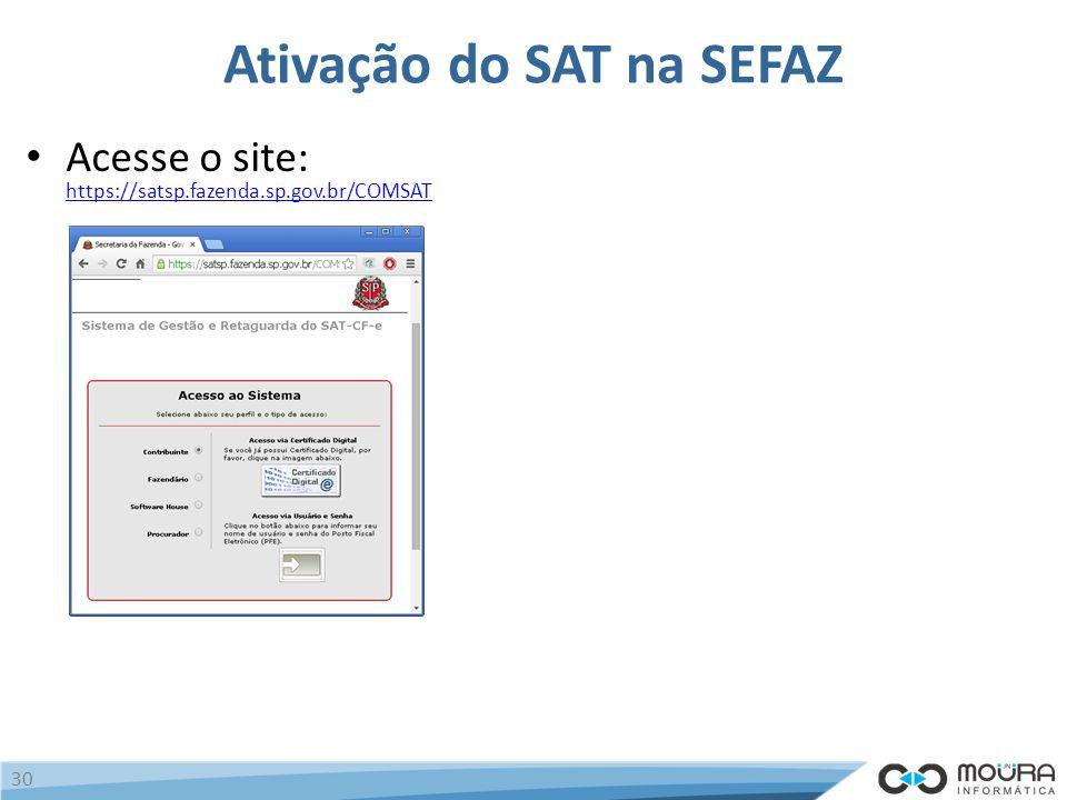 Ativação do SAT na SEFAZ Acesse o site: https://satsp.fazenda.sp.gov.br/COMSAT https://satsp.fazenda.sp.gov.br/COMSAT 30