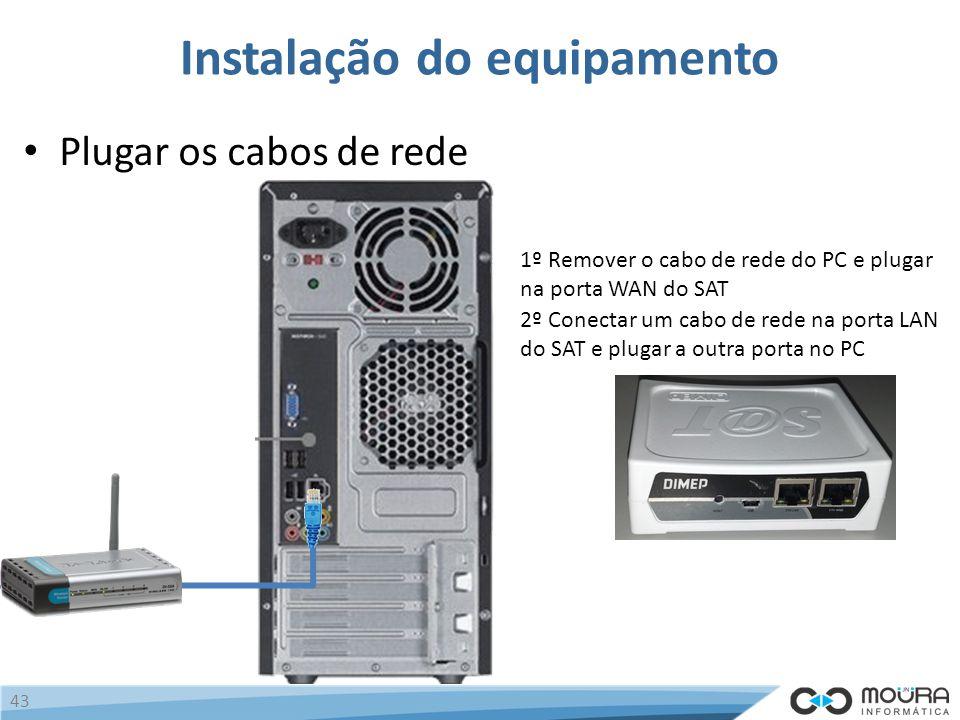 Instalação do equipamento Plugar os cabos de rede 43 1º Remover o cabo de rede do PC e plugar na porta WAN do SAT 2º Conectar um cabo de rede na porta LAN do SAT e plugar a outra porta no PC
