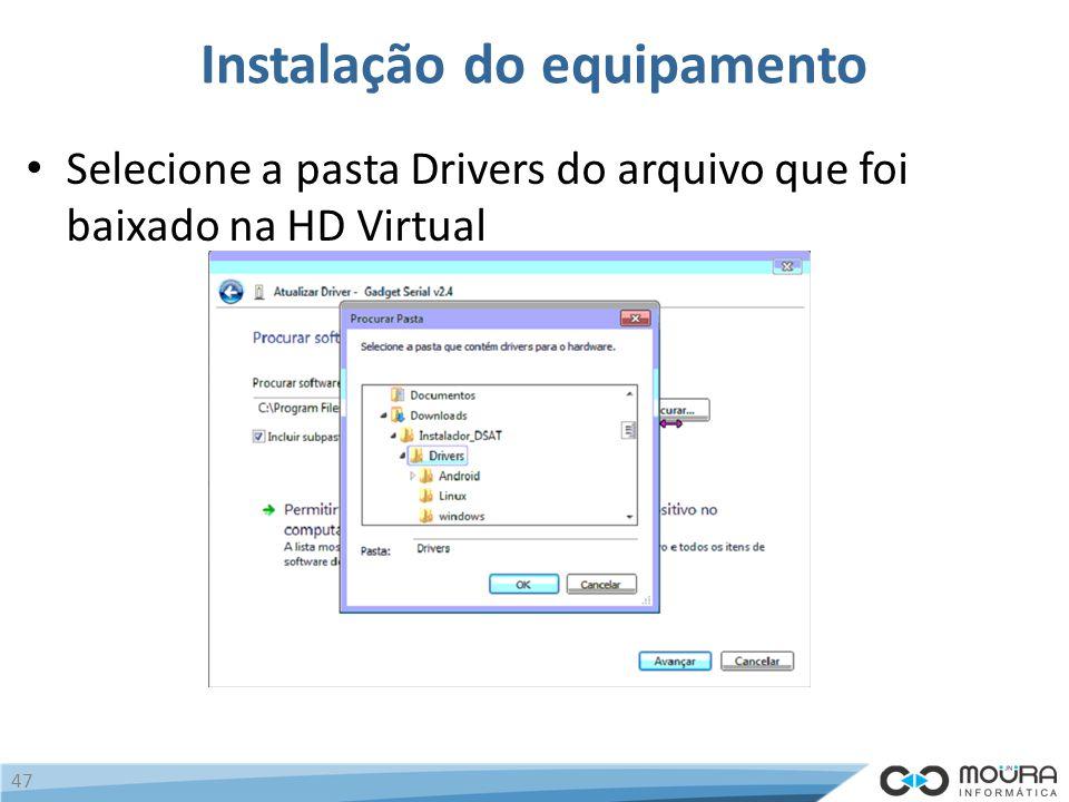 Instalação do equipamento Selecione a pasta Drivers do arquivo que foi baixado na HD Virtual 47