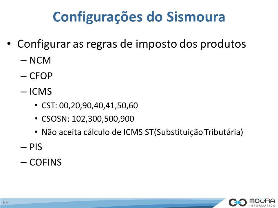 Configurações do Sismoura Configurar as regras de imposto dos produtos – NCM – CFOP – ICMS CST: 00,20,90,40,41,50,60 CSOSN: 102,300,500,900 Não aceita cálculo de ICMS ST(Substituição Tributária) – PIS – COFINS 69