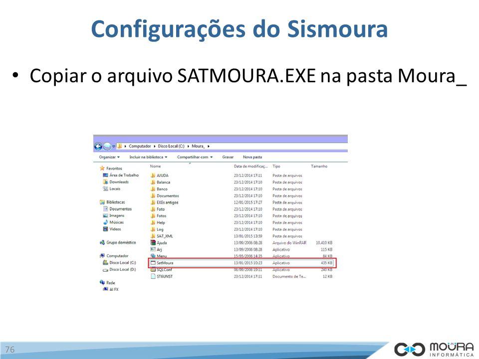 Configurações do Sismoura Copiar o arquivo SATMOURA.EXE na pasta Moura_ 76
