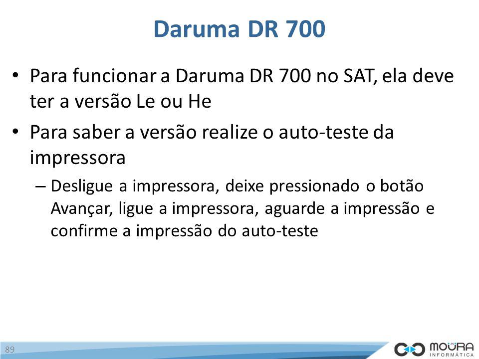 Daruma DR 700 Para funcionar a Daruma DR 700 no SAT, ela deve ter a versão Le ou He Para saber a versão realize o auto-teste da impressora – Desligue a impressora, deixe pressionado o botão Avançar, ligue a impressora, aguarde a impressão e confirme a impressão do auto-teste 89