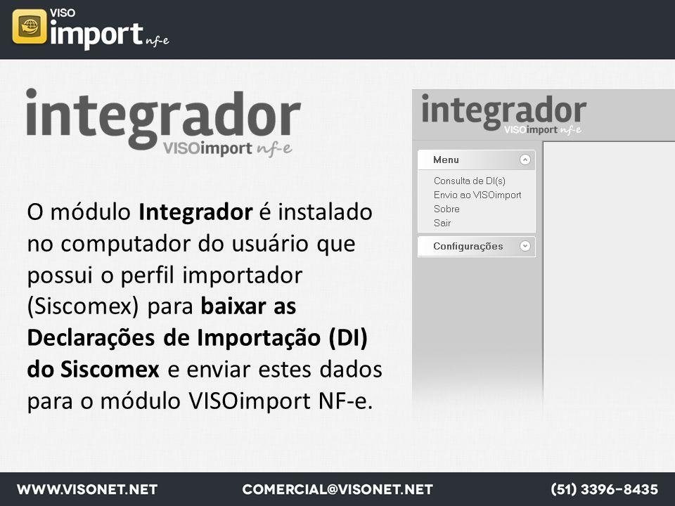 O módulo Integrador é instalado no computador do usuário que possui o perfil importador (Siscomex) para baixar as Declarações de Importação (DI) do Siscomex e enviar estes dados para o módulo VISOimport NF-e.