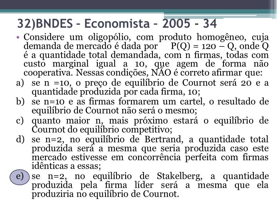 32)BNDES – Economista – 2005 - 34 Considere um oligopólio, com produto homogêneo, cuja demanda de mercado é dada por P(Q) = 120 – Q, onde Q é a quanti