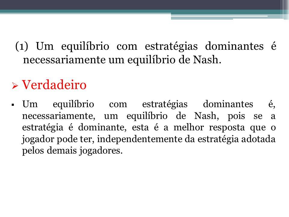 (1) Um equilíbrio com estratégias dominantes é necessariamente um equilíbrio de Nash.  Verdadeiro  Um equilíbrio com estratégias dominantes é, neces