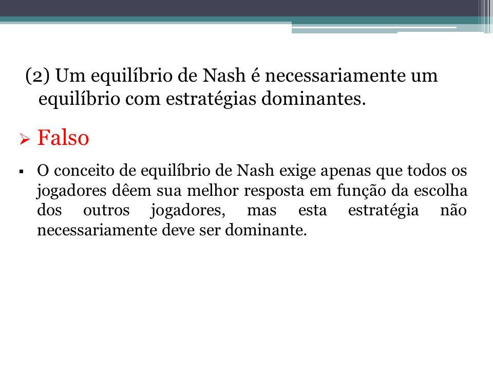 (2) Um equilíbrio de Nash é necessariamente um equilíbrio com estratégias dominantes.  Falso  O conceito de equilíbrio de Nash exige apenas que todo