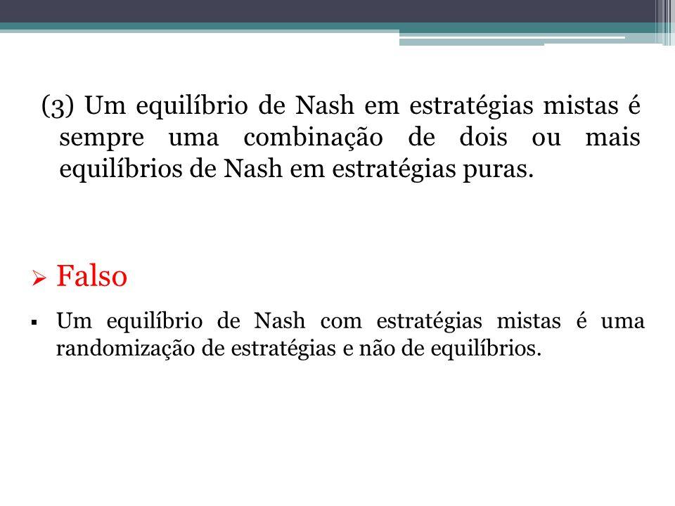 (3) Um equilíbrio de Nash em estratégias mistas é sempre uma combinação de dois ou mais equilíbrios de Nash em estratégias puras.  Falso  Um equilíb