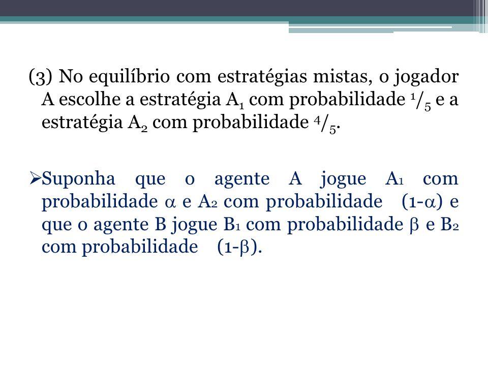 (3) No equilíbrio com estratégias mistas, o jogador A escolhe a estratégia A 1 com probabilidade 1 / 5 e a estratégia A 2 com probabilidade 4 / 5.  S