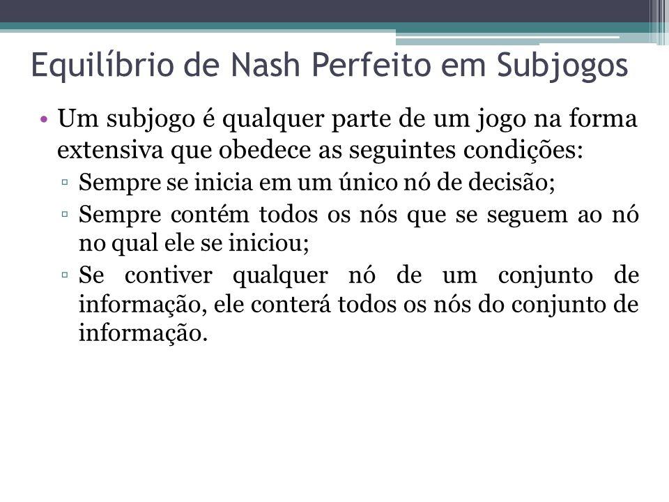 Equilíbrio de Nash Perfeito em Subjogos Um subjogo é qualquer parte de um jogo na forma extensiva que obedece as seguintes condições: ▫Sempre se inici