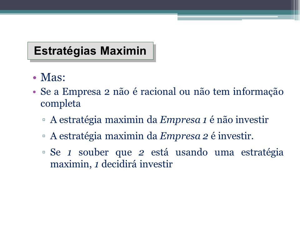 Mas: Se a Empresa 2 não é racional ou não tem informação completa ▫A estratégia maximin da Empresa 1 é não investir ▫A estratégia maximin da Empresa 2