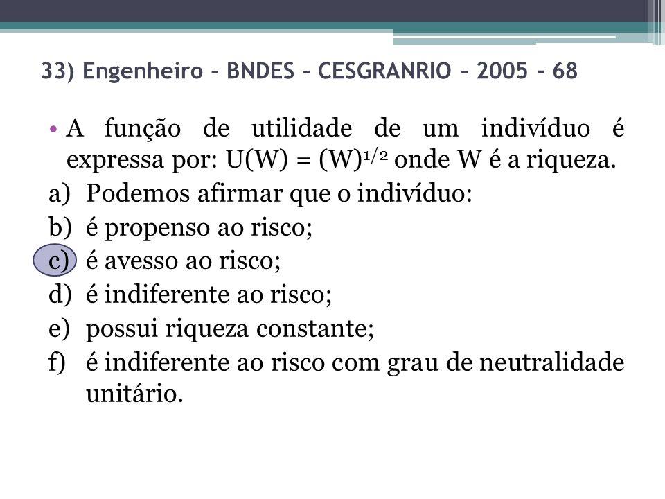 33) Engenheiro – BNDES – CESGRANRIO – 2005 - 68 A função de utilidade de um indivíduo é expressa por: U(W) = (W) 1/2 onde W é a riqueza. a)Podemos afi