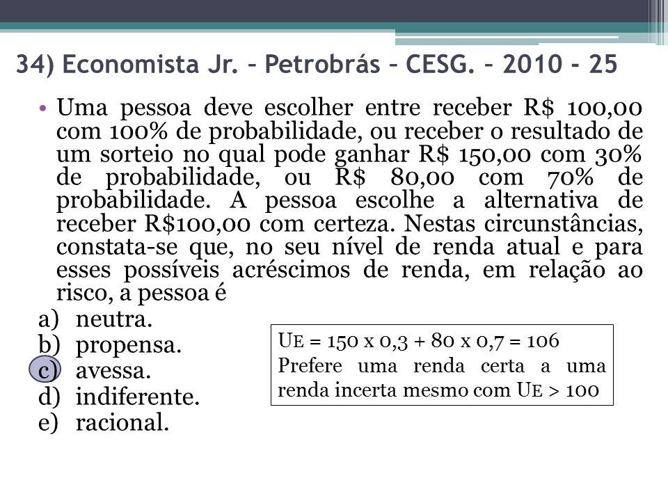 34) Economista Jr. – Petrobrás – CESG. – 2010 - 25 U E = 150 x 0,3 + 80 x 0,7 = 106 Prefere uma renda certa a uma renda incerta mesmo com U E > 100 Um