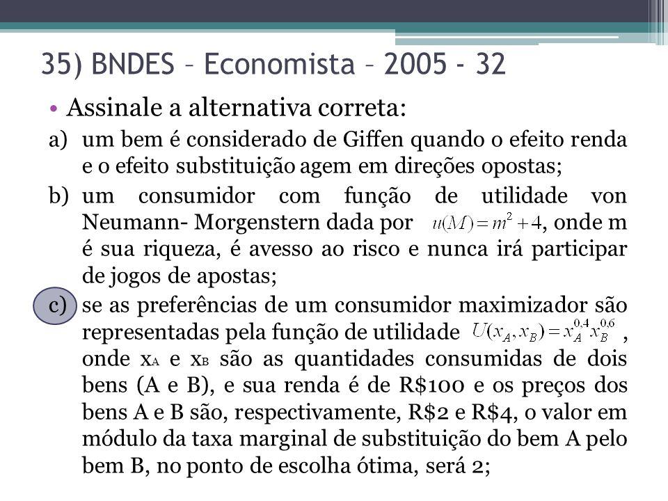 35) BNDES – Economista – 2005 - 32 Assinale a alternativa correta: a)um bem é considerado de Giffen quando o efeito renda e o efeito substituição agem