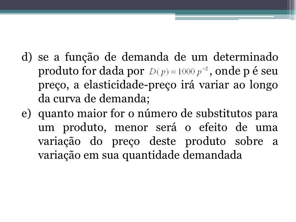 d)se a função de demanda de um determinado produto for dada por, onde p é seu preço, a elasticidade-preço irá variar ao longo da curva de demanda; e)q