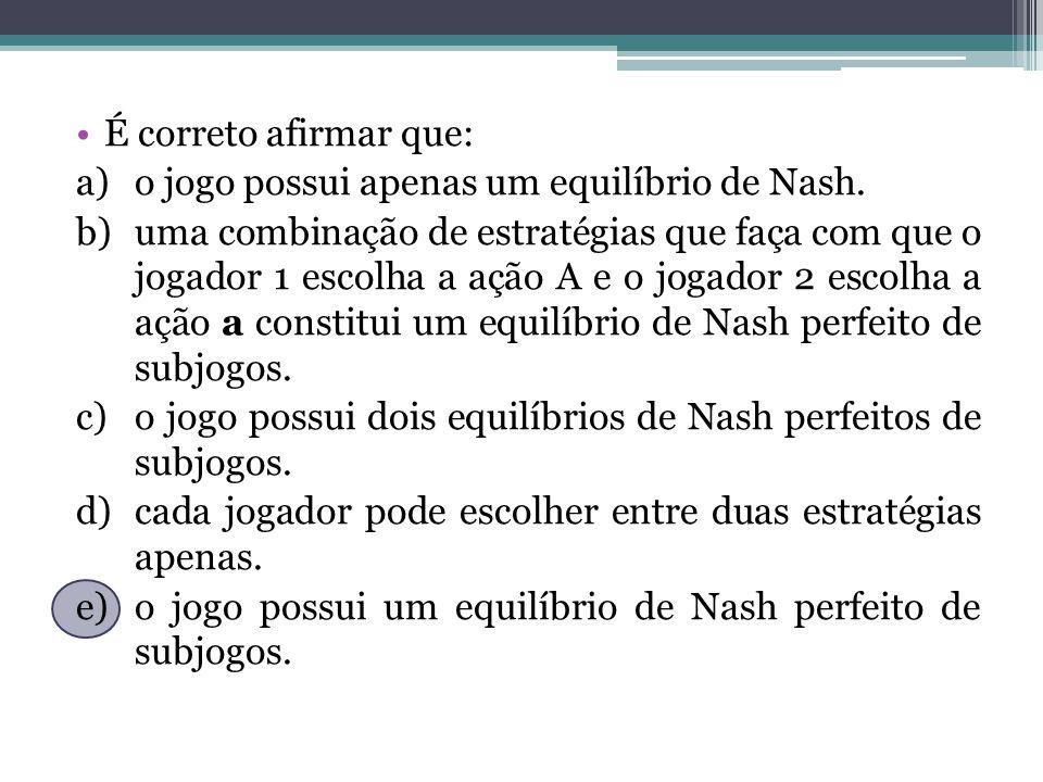 É correto afirmar que: a)o jogo possui apenas um equilíbrio de Nash. b)uma combinação de estratégias que faça com que o jogador 1 escolha a ação A e o