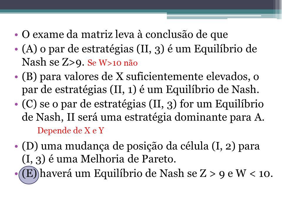 O exame da matriz leva à conclusão de que (A) o par de estratégias (II, 3) é um Equilíbrio de Nash se Z>9. Se W>10 não (B) para valores de X suficient