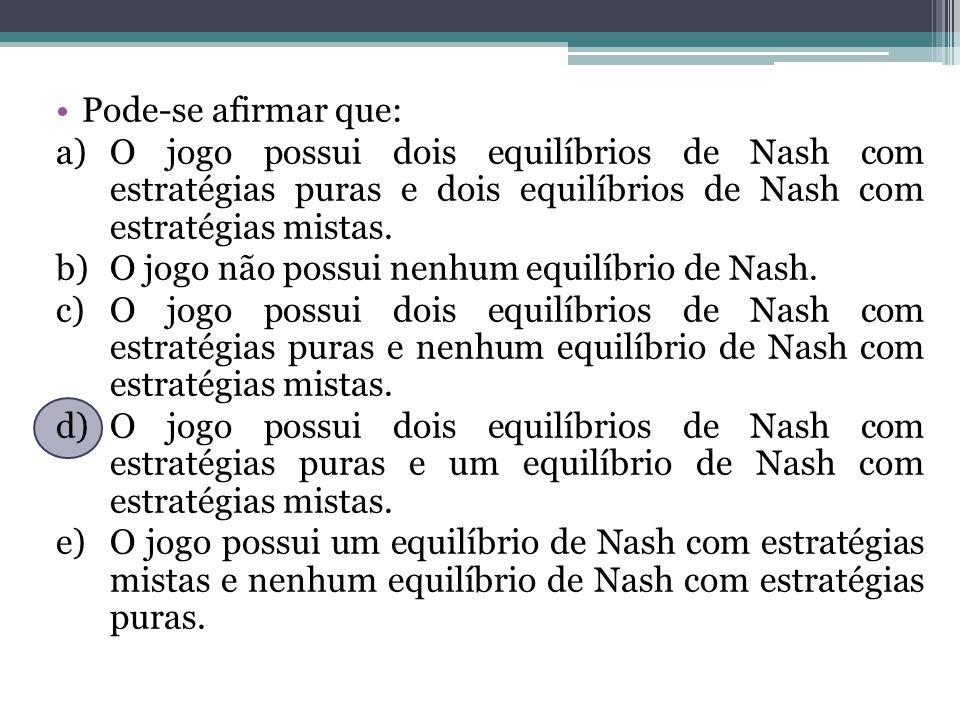 Pode-se afirmar que: a)O jogo possui dois equilíbrios de Nash com estratégias puras e dois equilíbrios de Nash com estratégias mistas. b)O jogo não po