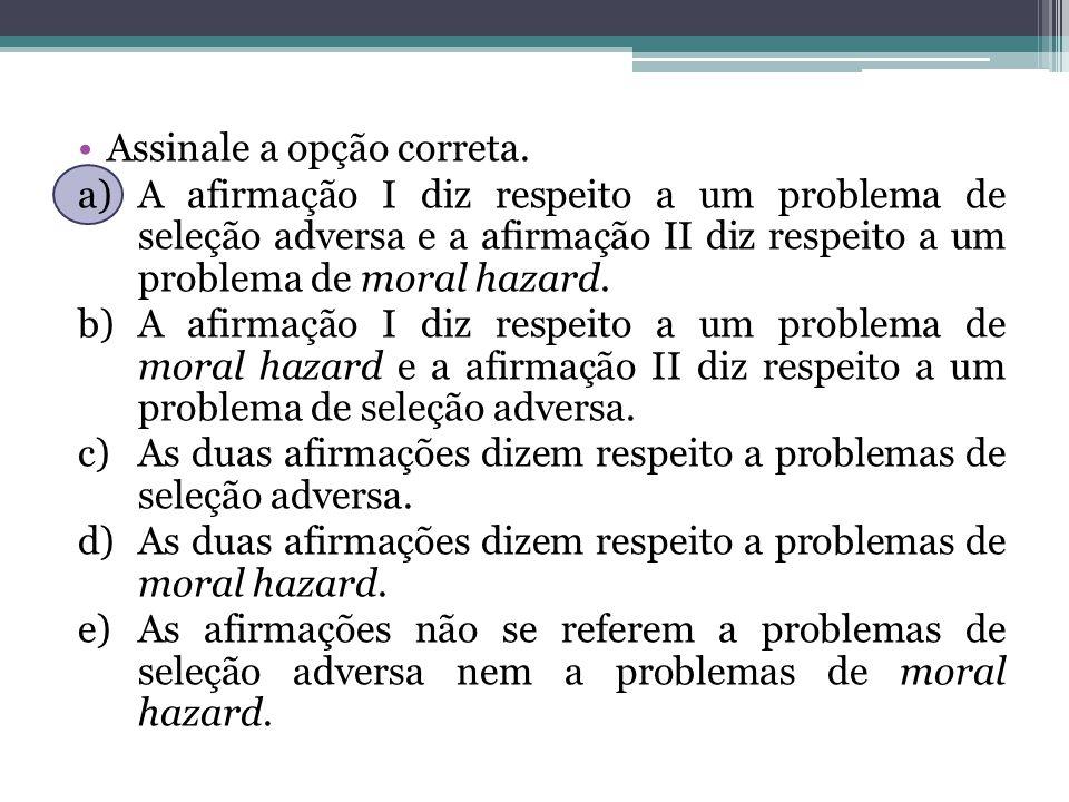 Assinale a opção correta. a)A afirmação I diz respeito a um problema de seleção adversa e a afirmação II diz respeito a um problema de moral hazard. b