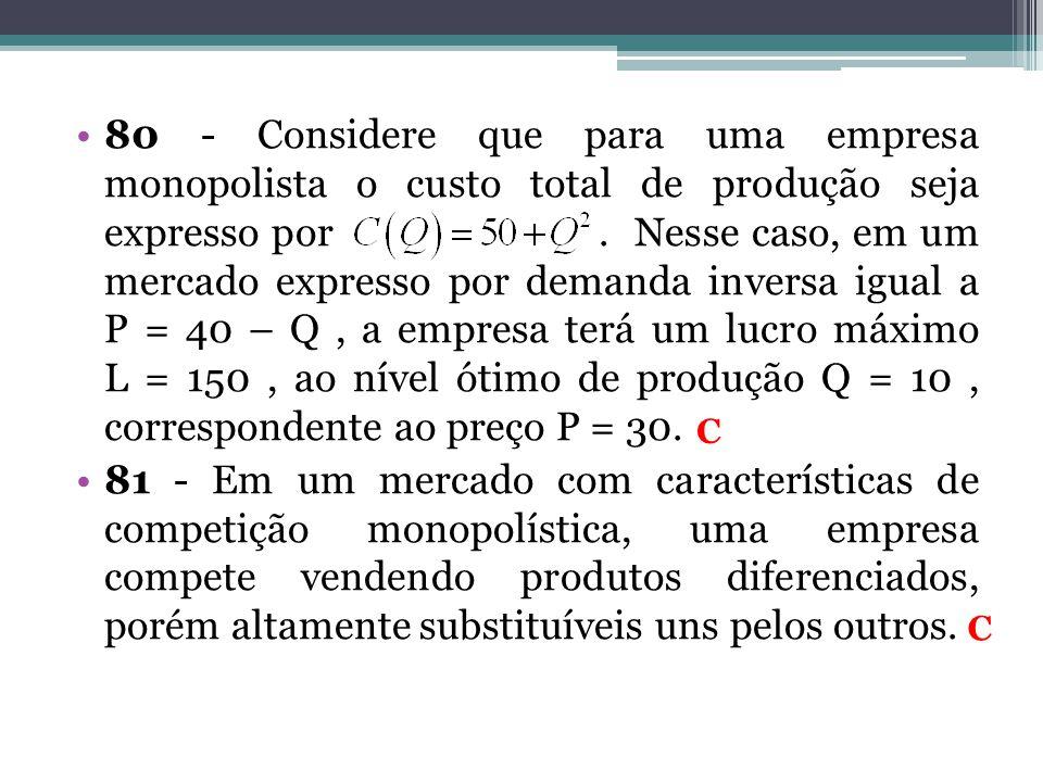 80 - Considere que para uma empresa monopolista o custo total de produção seja expresso por. Nesse caso, em um mercado expresso por demanda inversa ig