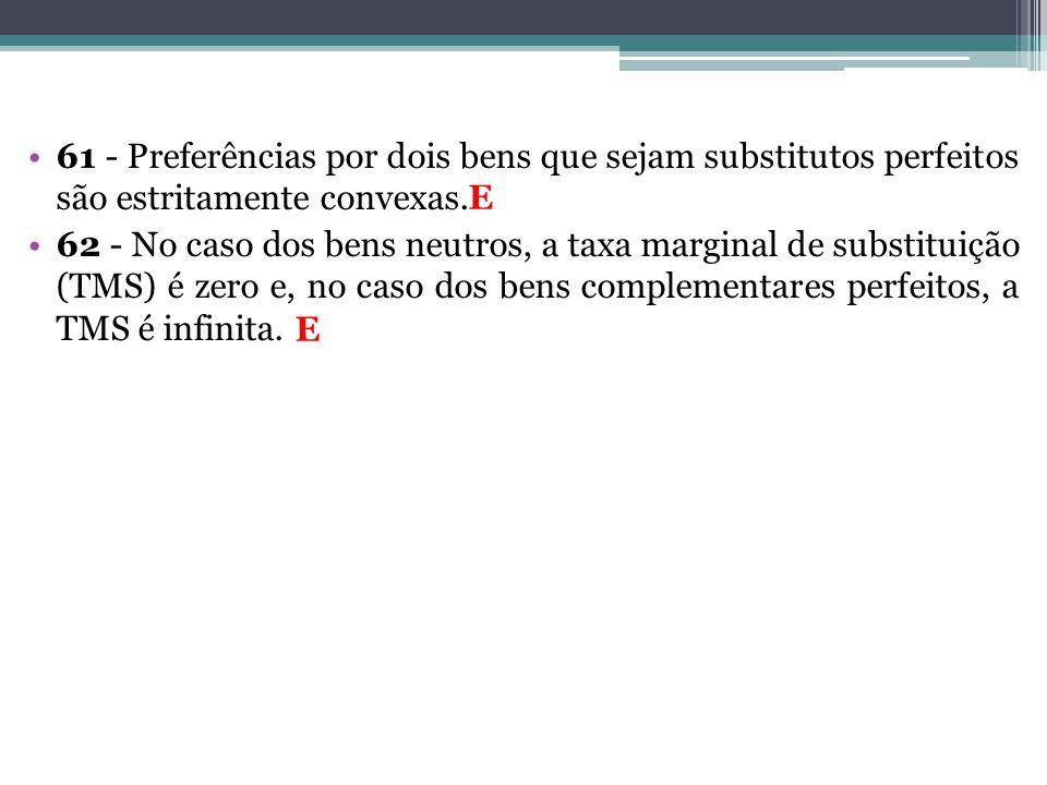 61 - Preferências por dois bens que sejam substitutos perfeitos são estritamente convexas. 62 - No caso dos bens neutros, a taxa marginal de substitui