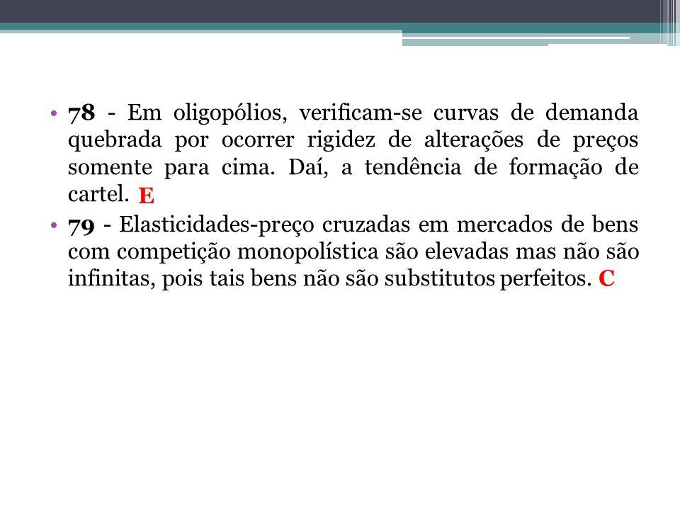 78 - Em oligopólios, verificam-se curvas de demanda quebrada por ocorrer rigidez de alterações de preços somente para cima. Daí, a tendência de formaç