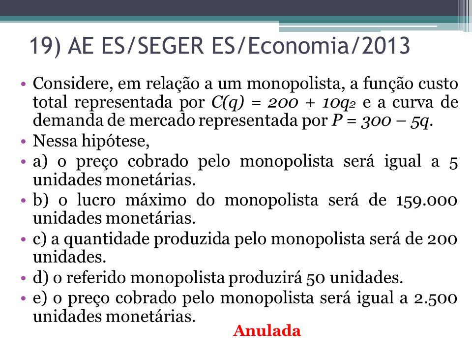 19) AE ES/SEGER ES/Economia/2013 Considere, em relação a um monopolista, a função custo total representada por C(q) = 200 + 10q 2 e a curva de demanda