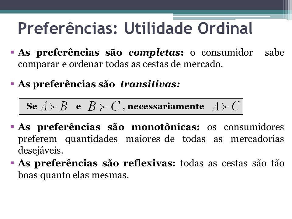 Preferências: Utilidade Ordinal  As preferências são completas: o consumidor sabe comparar e ordenar todas as cestas de mercado.  As preferências sã