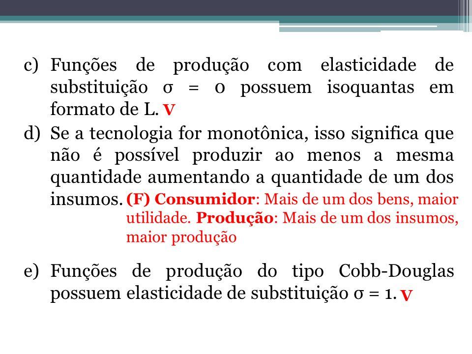 c)Funções de produção com elasticidade de substituição σ = 0 possuem isoquantas em formato de L. d)Se a tecnologia for monotônica, isso significa que