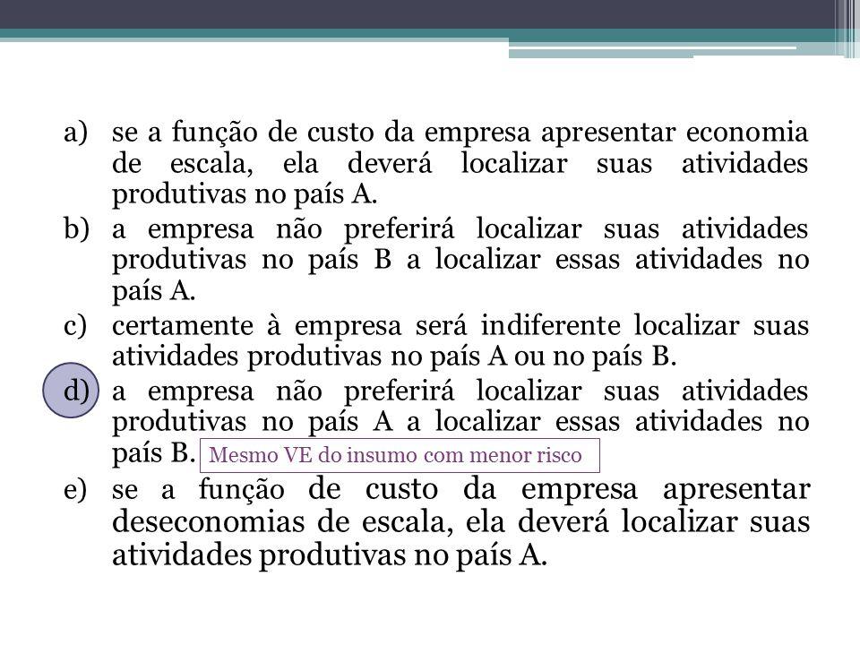 Mesmo VE do insumo com menor risco a)se a função de custo da empresa apresentar economia de escala, ela deverá localizar suas atividades produtivas no