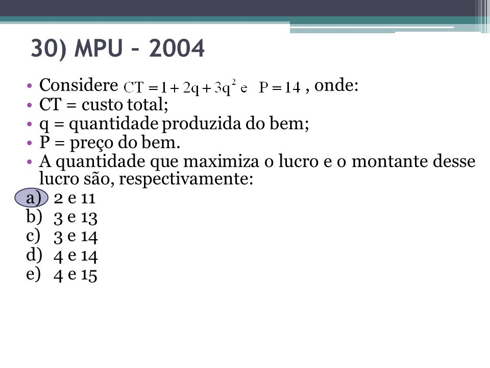 30) MPU – 2004 Considere, onde: CT = custo total; q = quantidade produzida do bem; P = preço do bem. A quantidade que maximiza o lucro e o montante de