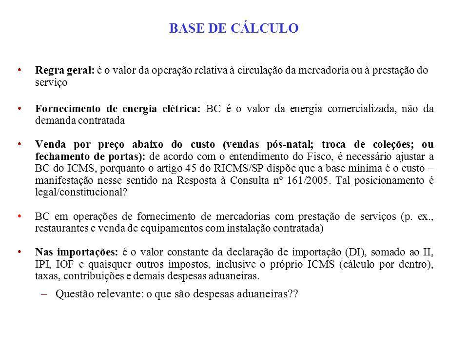 BASE DE CÁLCULO Regra geral: é o valor da operação relativa à circulação da mercadoria ou à prestação do serviço Fornecimento de energia elétrica: BC é o valor da energia comercializada, não da demanda contratada Venda por preço abaixo do custo (vendas pós-natal; troca de coleções; ou fechamento de portas): de acordo com o entendimento do Fisco, é necessário ajustar a BC do ICMS, porquanto o artigo 45 do RICMS/SP dispõe que a base mínima é o custo – manifestação nesse sentido na Resposta à Consulta nº 161/2005.