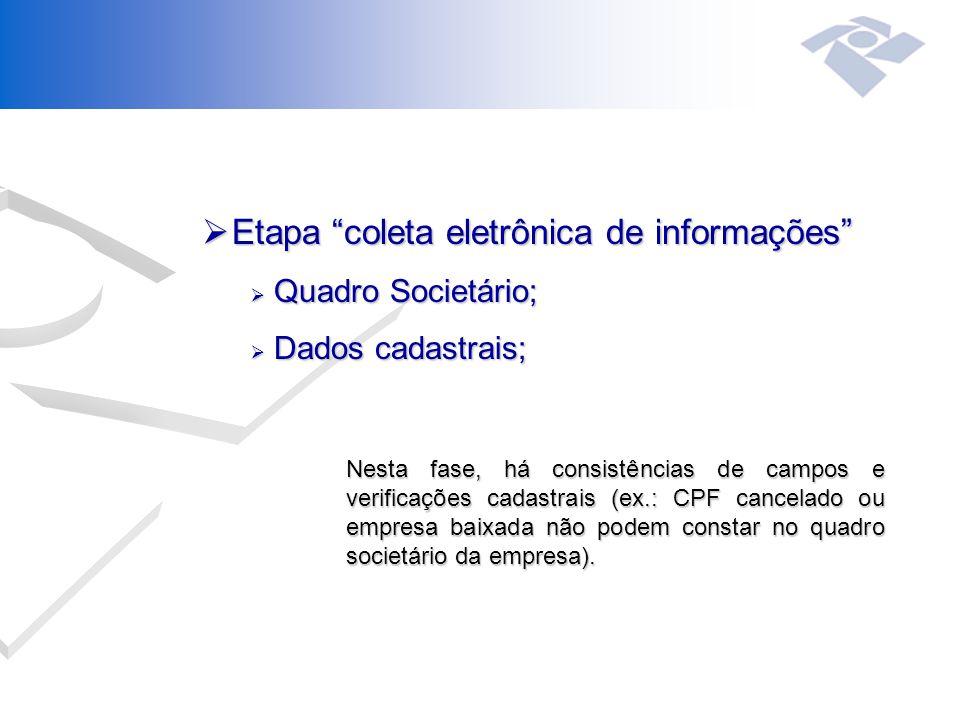 Etapa coleta eletrônica de informações  Quadro Societário;  Dados cadastrais; Nesta fase, há consistências de campos e verificações cadastrais (ex.: CPF cancelado ou empresa baixada não podem constar no quadro societário da empresa).