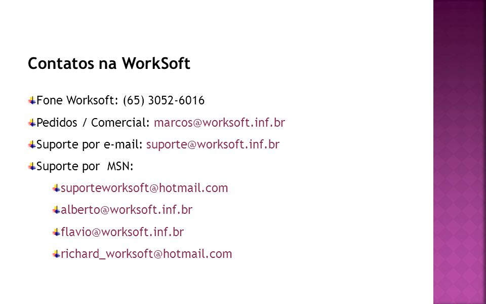 Contatos na WorkSoft Fone Worksoft: (65) 3052-6016 Pedidos / Comercial: marcos@worksoft.inf.br Suporte por e-mail: suporte@worksoft.inf.br Suporte por MSN: suporteworksoft@hotmail.com alberto@worksoft.inf.br flavio@worksoft.inf.br richard_worksoft@hotmail.com