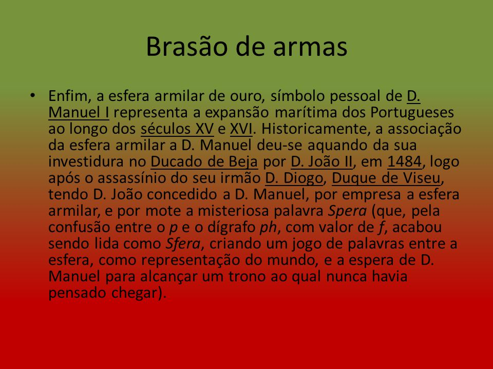 Brasão de armas Enfim, a esfera armilar de ouro, símbolo pessoal de D. Manuel I representa a expansão marítima dos Portugueses ao longo dos séculos XV