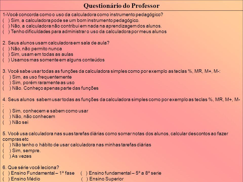 Questionário do Professor 1-Você concorda como o uso da calculadora como instrumento pedagógico? ( ) Sim, a calculadora pode se um bom instrumento ped