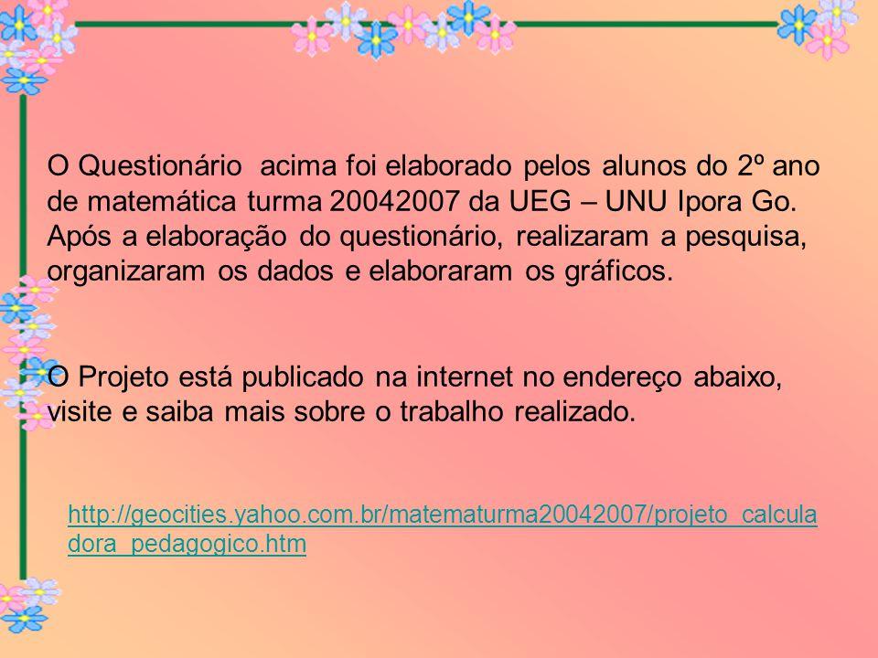 http://geocities.yahoo.com.br/matematurma20042007/projeto_calcula dora_pedagogico.htm O Questionário acima foi elaborado pelos alunos do 2º ano de mat