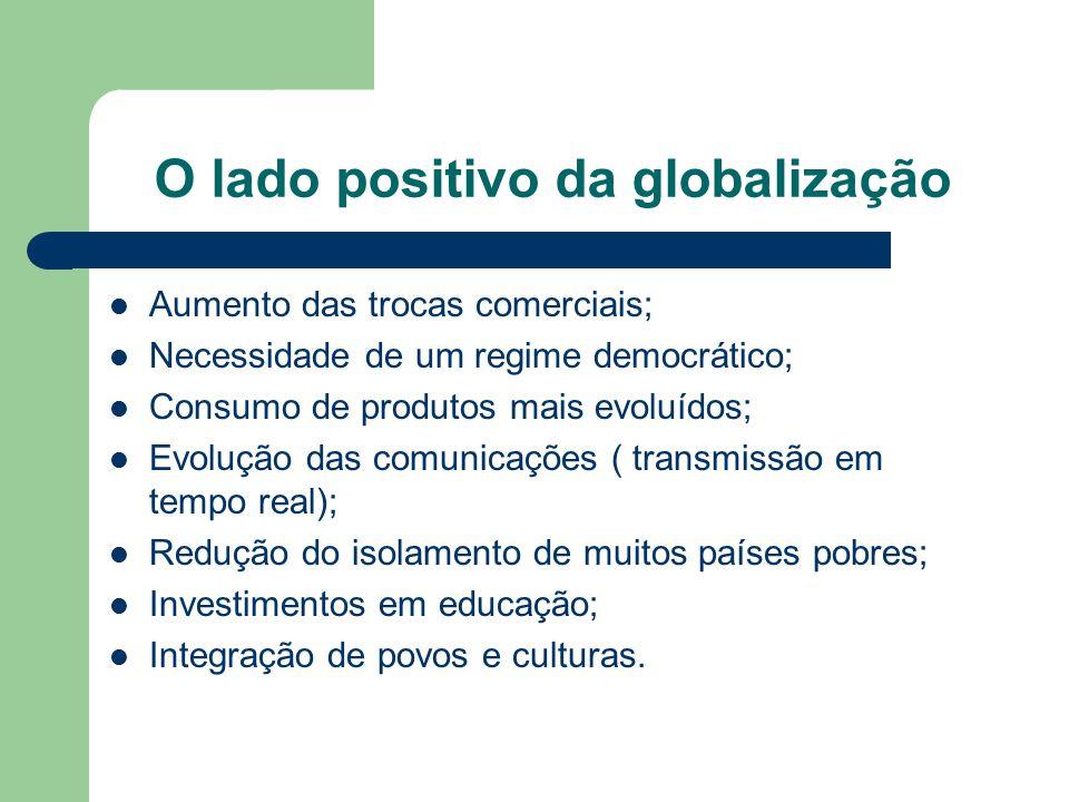O lado positivo da globalização Aumento das trocas comerciais; Necessidade de um regime democrático; Consumo de produtos mais evoluídos; Evolução das