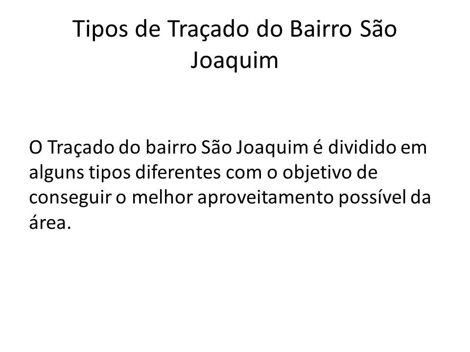 Tipos de Traçado do Bairro São Joaquim O Traçado do bairro São Joaquim é dividido em alguns tipos diferentes com o objetivo de conseguir o melhor aproveitamento possível da área.
