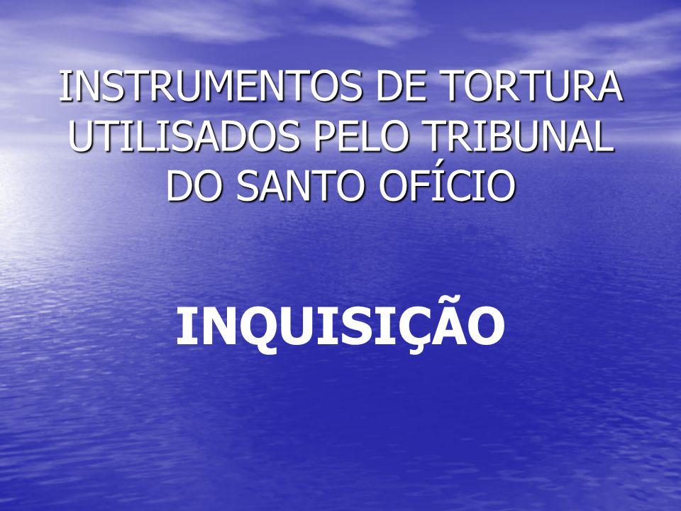 INSTRUMENTOS DE TORTURA UTILISADOS PELO TRIBUNAL DO SANTO OFÍCIO INQUISIÇÃO