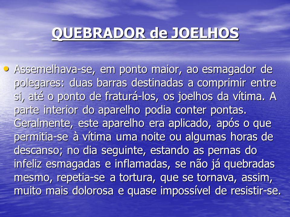 QUEBRADOR de JOELHOS Assemelhava-se, em ponto maior, ao esmagador de polegares: duas barras destinadas a comprimir entre si, até o ponto de fraturá-lo