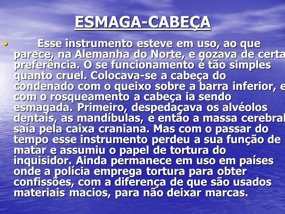 ESMAGA-CABEÇA ESMAGA-CABEÇA Esse instrumento esteve em uso, ao que parece, na Alemanha do Norte, e gozava de certa preferência.