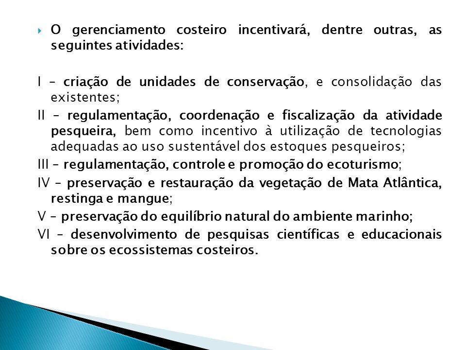  O gerenciamento costeiro incentivará, dentre outras, as seguintes atividades: I – criação de unidades de conservação, e consolidação das existentes; II – regulamentação, coordenação e fiscalização da atividade pesqueira, bem como incentivo à utilização de tecnologias adequadas ao uso sustentável dos estoques pesqueiros; III – regulamentação, controle e promoção do ecoturismo; IV – preservação e restauração da vegetação de Mata Atlântica, restinga e mangue; V – preservação do equilíbrio natural do ambiente marinho; VI – desenvolvimento de pesquisas científicas e educacionais sobre os ecossistemas costeiros.