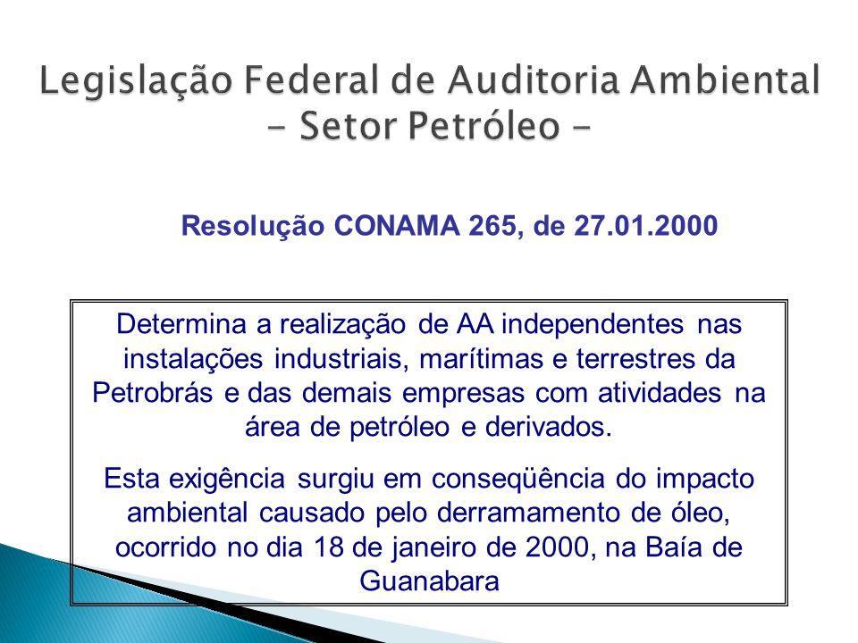 Resolução CONAMA 265, de 27.01.2000 Determina a realização de AA independentes nas instalações industriais, marítimas e terrestres da Petrobrás e das demais empresas com atividades na área de petróleo e derivados.