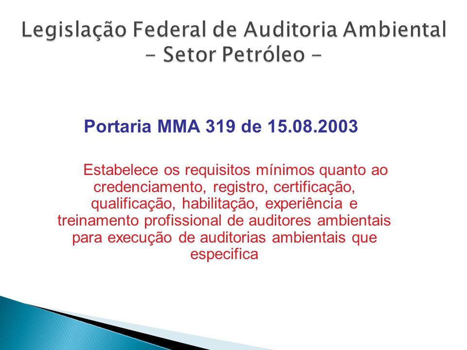 Estabelece os requisitos mínimos quanto ao credenciamento, registro, certificação, qualificação, habilitação, experiência e treinamento profissional de auditores ambientais para execução de auditorias ambientais que especifica Portaria MMA 319 de 15.08.2003 Legislação Federal de Auditoria Ambiental - Setor Petróleo -