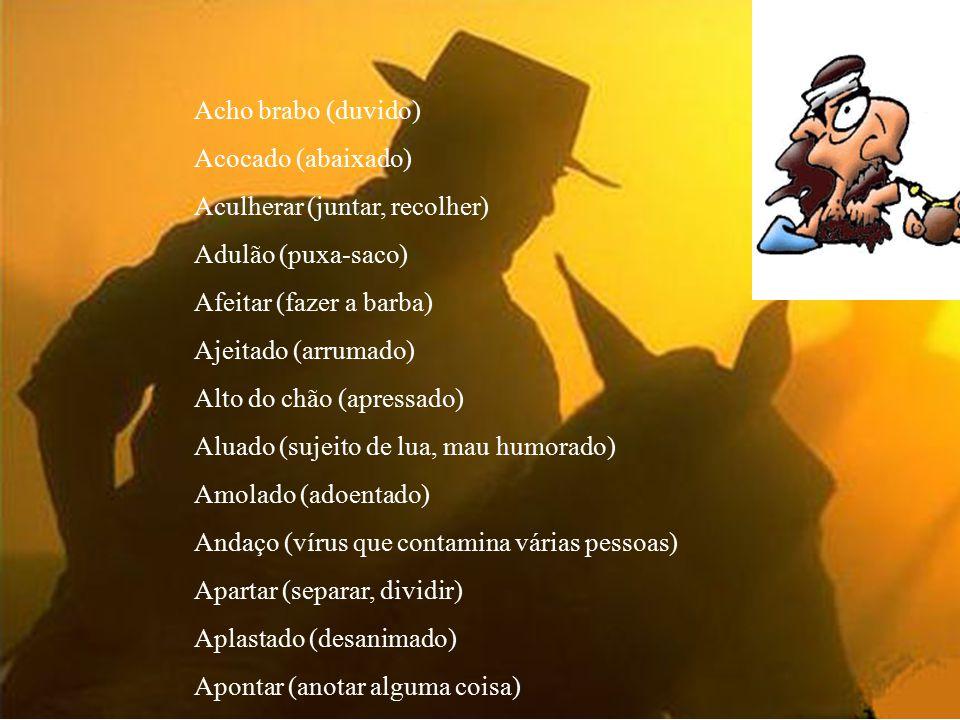 Songa-monga (pessoa esperta fazendo-se de abobada) Mangolão, mangolona (pessoa alta e magra com cara de abobado) Castija (castelhano, cidadão uruguaio