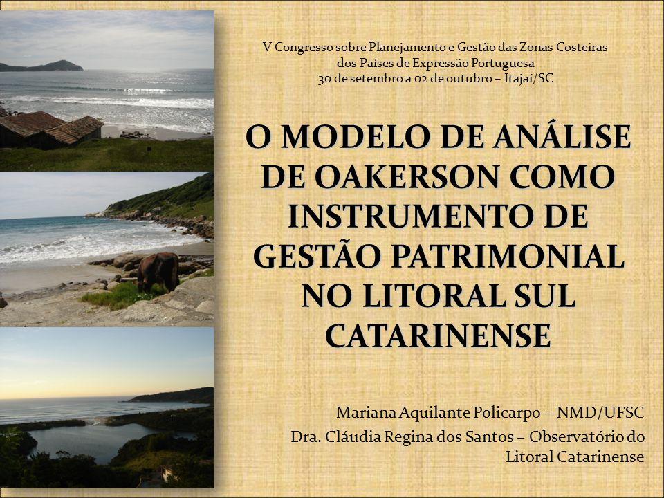 O MODELO DE ANÁLISE DE OAKERSON COMO INSTRUMENTO DE GESTÃO PATRIMONIAL NO LITORAL SUL CATARINENSE Mariana Aquilante Policarpo – NMD/UFSC Dra.