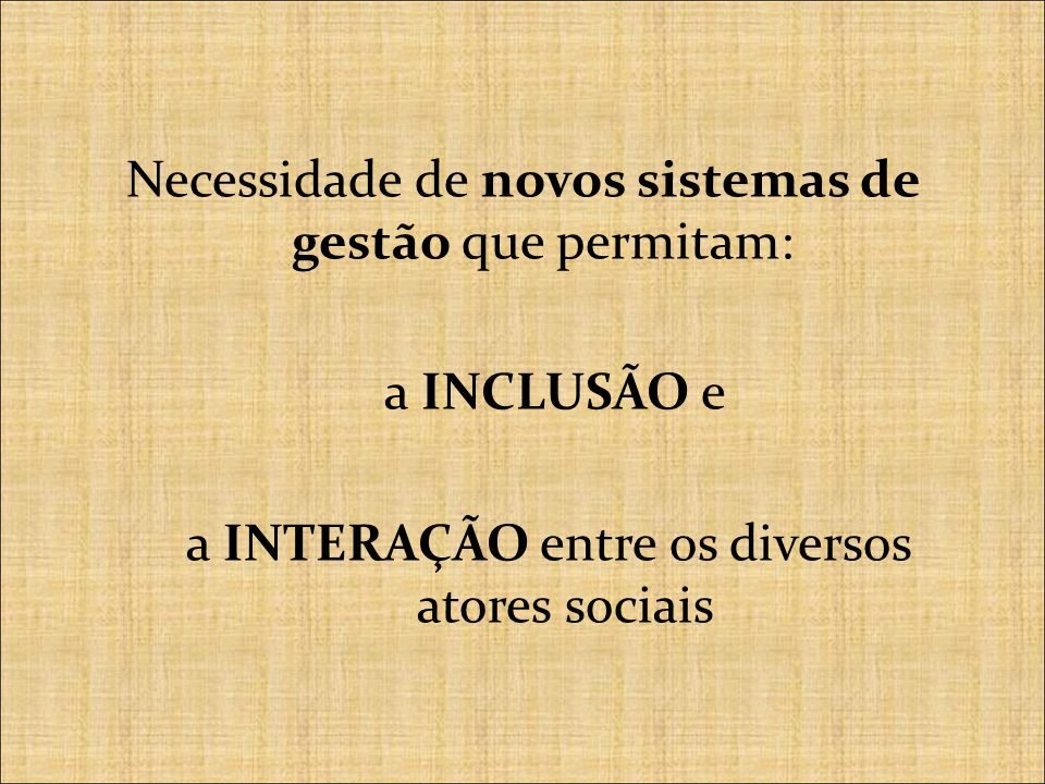 Necessidade de novos sistemas de gestão que permitam: a INCLUSÃO e a INTERAÇÃO entre os diversos atores sociais
