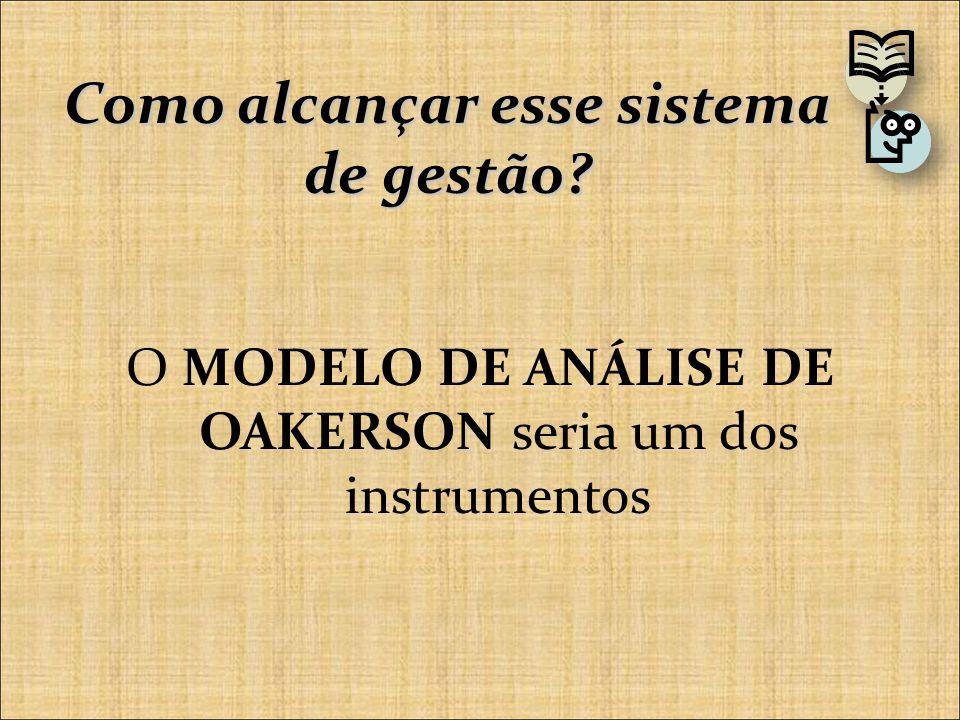 Como alcançar esse sistema de gestão O MODELO DE ANÁLISE DE OAKERSON seria um dos instrumentos