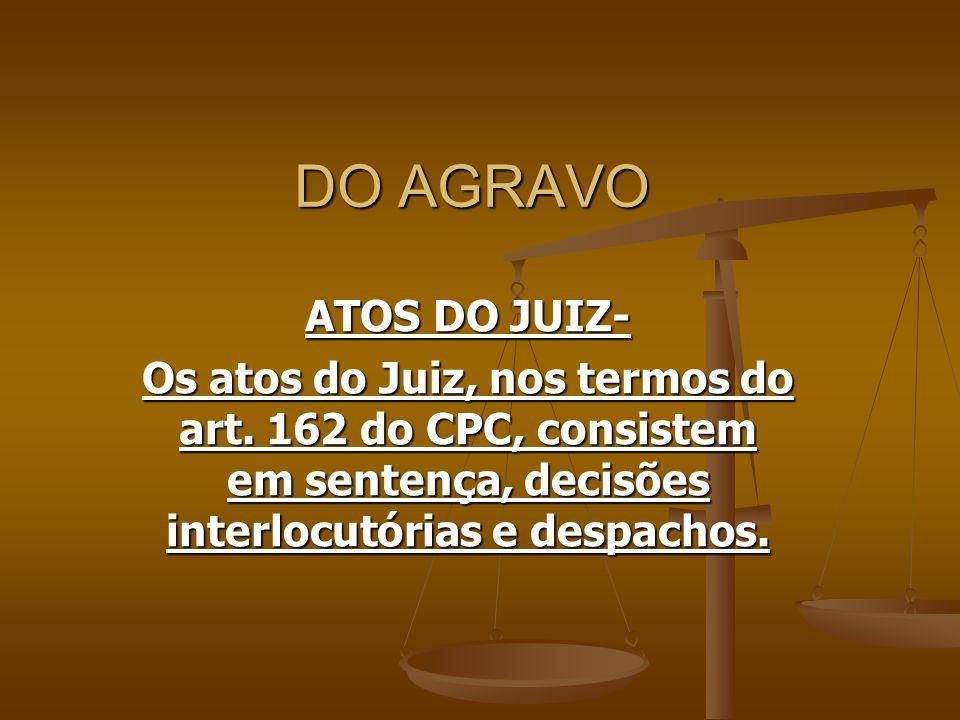 DO AGRAVO ATOS DO JUIZ- Os atos do Juiz, nos termos do art. 162 do CPC, consistem em sentença, decisões interlocutórias e despachos.