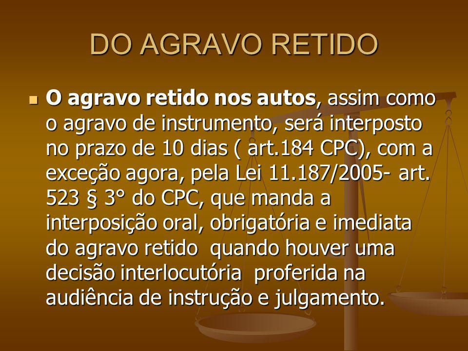 DO AGRAVO RETIDO O agravo retido nos autos, assim como o agravo de instrumento, será interposto no prazo de 10 dias ( art.184 CPC), com a exceção agor